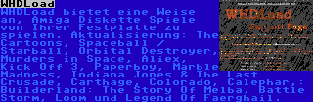 WHDLoad | WHDLoad bietet eine Weise an, Amiga Diskette Spiele von Ihrer Festplatte zu spielen. Aktualisierung: The Cartoons, Spaceball / Starball, Orbital Destroyer, Murders in Space, Aliex, Kick Off 3, Paperboy, Marble Madness, Indiana Jones & The Last Crusade, Carthage, Colorado, Calephar,: Builderland: The Story Of Melba, Battle Storm, Loom und Legend Of Faerghail.