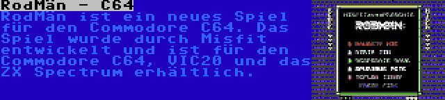 RodMän - C64 | RodMän ist ein neues Spiel für den Commodore C64. Das Spiel wurde durch Misfit entwickelt und ist für den Commodore C64, VIC20 und das ZX Spectrum erhältlich.