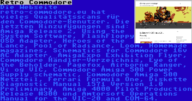 Retro Commodore | Die Webseite retro-commodore.eu hat vieles Qualitätsscans für den Commodore-Benutzer. Die letzten Hinzufügungen sind: Amiga Release 2, Using the System Software, FlashFloppy OSD Adapter, Heroes of the Lance, Pool of Radiance, Loom, Homemade magazines, Schematics for Commodore 16v AC Adapter, AmigaExpo Exhibition Flyer, Commodore Händler-Verzeichnis, Eye of the Beholder, Pagefox, Airborne Ranger, Vi og VIC, Commodore Amiga 500 Power Supply schematic, Commodore Amiga 500 Netzteil, Ferrari Formula One, Diskette Diagnostic Manual 1571 Version 1.0 Preliminary, Amiga 4000 Pilot Production Release #300 und Amtorsoft Operations Manual for the VIC-20 and COM-64.
