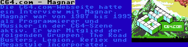 C64.com - Magnar | Die C64.com-Webseite hatte ein Interview mit Magnar. Magnar war von 1987 bis 1995 als Programmierer und Musiker in der C64-Szene aktiv. Er war Mitglied der folgenden Gruppen: The Road Busters, Legion, Reflex und Megastyle Incorporated.