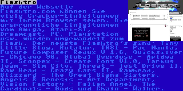 Flashtro | Auf der Webseite Flashtro.com können Sie viele Cräcker-Einleitungen mit Ihrem Browser sehen. Die ursprüngliche Einleitungen vom Amiga, Atari-ST, Dreamcast, PC, Playstation usw. würden umgewandelt zum Flash. Der neuste Flashtro's sind: Tiny Little Slug, Rotator, TRSI - Pac Mania, Future Composer Redux V 1.6, Quicksilver - Chicago 90, Global Overdose - Apidya II, Scoopex - Create Font V1.0, Tarkus Team - Sim City, Threat - Test Drive II, Raw Head - Crazy Cars II, Rawhead, Blizzard - The Great Giana Sisters, Angels & Genesis - Art Department, Vision Factory - Fallen Angel, The Cardinals - Gods und Chain - Walker.