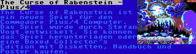 The Curse of Rabenstein - Plus/4 | The Curse of Rabenstein ist ein neues Spiel für den Commodore Plus/4 Computer. Das Spiel wurde durch Stefan Vogt entwickelt. Sie können das Spiel herunterladen oder eine Boxed Collector's Edition mit Disketten, Handbuch und Poster kaufen.
