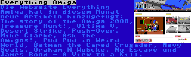 Everything Amiga | Die Webseite Everything Amiga hat in diesem Monat neue Artikeln hinzugefugt: The story of the Amiga 2000, Treasure Hunt!, Ultima V, Desert Strike, Push-Over, Mike Clarke, Ask the Amigos!, Pud Pud in Weird World, Batman the Caped Crusader, Navy Seals, Graham W Wobcke, No Escape und James Bond - A View to a Kill.