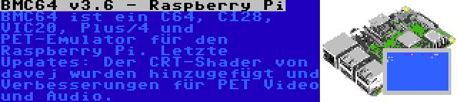 BMC64 v3.6 - Raspberry Pi | BMC64 ist ein C64, C128, VIC20, Plus/4 und PET-Emulator für den Raspberry Pi. Letzte Updates: Der CRT-Shader von davej wurden hinzugefügt und Verbesserungen für PET Video und Audio.