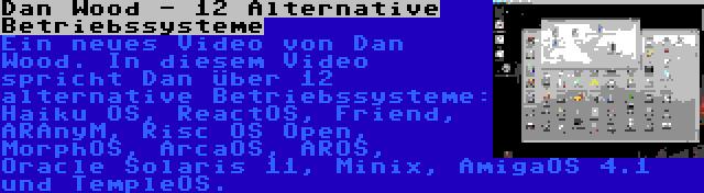 Dan Wood - 12 Alternative Betriebssysteme | Ein neues Video von Dan Wood. In diesem Video spricht Dan über 12 alternative Betriebssysteme: Haiku OS, ReactOS, Friend, ARAnyM, Risc OS Open, MorphOS, ArcaOS, AROS, Oracle Solaris 11, Minix, AmigaOS 4.1 und TempleOS.