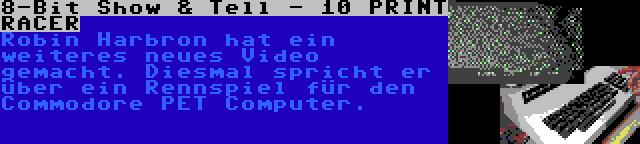 8-Bit Show & Tell - 10 PRINT RACER | Robin Harbron hat ein weiteres neues Video gemacht. Diesmal spricht er über ein Rennspiel für den Commodore PET Computer.