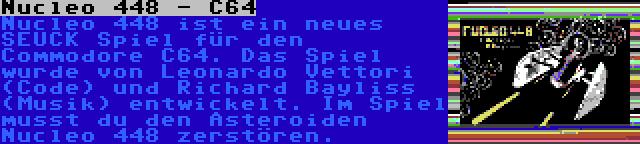 Nucleo 448 - C64 | Nucleo 448 ist ein neues SEUCK Spiel für den Commodore C64. Das Spiel wurde von Leonardo Vettori (Code) und Richard Bayliss (Musik) entwickelt. Im Spiel musst du den Asteroiden Nucleo 448 zerstören.
