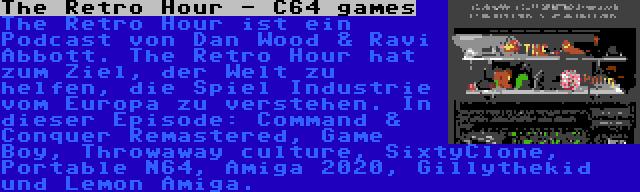 The Retro Hour - C64 games | The Retro Hour ist ein Podcast von Dan Wood & Ravi Abbott. The Retro Hour hat zum Ziel, der Welt zu helfen, die Spiel Industrie vom Europa zu verstehen. In dieser Episode: Command & Conquer Remastered, Game Boy, Throwaway culture, SixtyClone, Portable N64, Amiga 2020, Gillythekid und Lemon Amiga.
