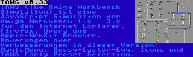 TAWS v0.33 | TAWS (The Amiga Workbench Simulation) ist eine JavaScript Simulation der Amiga-Workbench 1.x - 3.x für den Internet Explorer, Firefox, Opera und Apple-WebKit Browser. Änderungen oder Verbesserungen in dieser Version: MagicMenu, Nessy-Easter-Egg, Icons und TAWS Early Preset Selection.