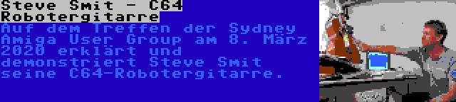 Steve Smit - C64 Robotergitarre | Auf dem Treffen der Sydney Amiga User Group am 8. März 2020 erklärt und demonstriert Steve Smit seine C64-Robotergitarre.