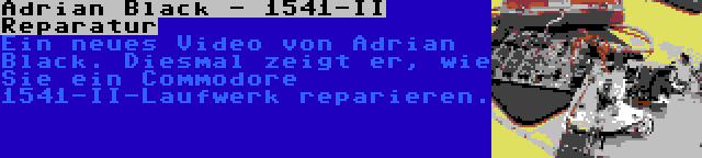Adrian Black - 1541-II Reparatur | Ein neues Video von Adrian Black. Diesmal zeigt er, wie Sie ein Commodore 1541-II-Laufwerk reparieren.