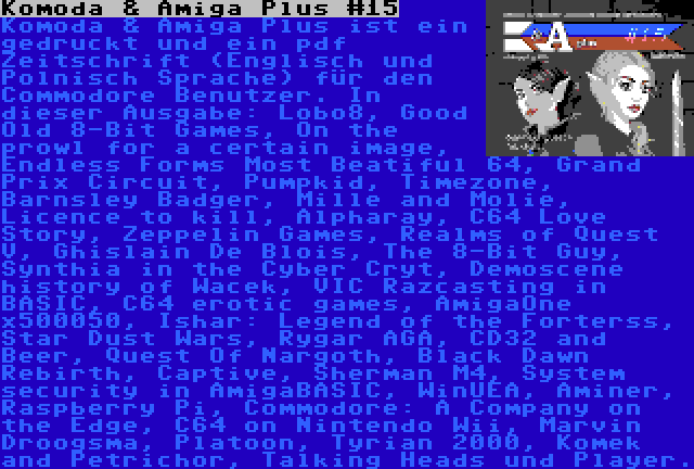 Komoda & Amiga Plus #15 | Komoda & Amiga Plus ist ein gedruckt und ein pdf Zeitschrift (Englisch und Polnisch Sprache) für den Commodore Benutzer. In dieser Ausgabe: Lobo8, Good Old 8-Bit Games, On the prowl for a certain image, Endless Forms Most Beatiful 64, Grand Prix Circuit, Pumpkid, Timezone, Barnsley Badger, Mille and Molie, Licence to kill, Alpharay, C64 Love Story, Zeppelin Games, Realms of Quest V, Ghislain De Blois, The 8-Bit Guy, Synthia in the Cyber Cryt, Demoscene history of Wacek, VIC Razcasting in BASIC, C64 erotic games, AmigaOne x500050, Ishar: Legend of the Forterss, Star Dust Wars, Rygar AGA, CD32 and Beer, Quest Of Nargoth, Black Dawn Rebirth, Captive, Sherman M4, System security in AmigaBASIC, WinUEA, Aminer, Raspberry Pi, Commodore: A Company on the Edge, C64 on Nintendo Wii, Marvin Droogsma, Platoon, Tyrian 2000, Komek and Petrichor, Talking Heads und Player.