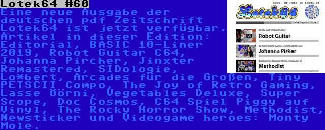 Lotek64 #60 | Eine neue Ausgabe der deutschen pdf Zeitschrift Lotek64 ist jetzt verfügbar. Artikel in dieser Edition: Editorial, BASIC 10-Liner 2019, Robot Guitar C64, Johanna Pircher, Jinxter Remastered, SIDologie, Lo*bert, Arcades für die Großen, Tiny PETSCII Compo, The Joy of Retro Gaming, Lasse Öörni, Vegetables Deluxe, Super Scope, Doc Cosmos, C64 Spiel Piggy auf Vinyl, The Rocky Horror Show, Methodist, Newsticker und Videogame heroes: Monty Mole.