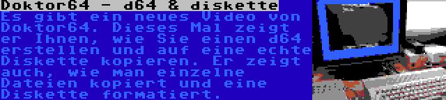 Doktor64 - d64 & diskette | Es gibt ein neues Video von Doktor64. Dieses Mal zeigt er Ihnen, wie Sie einen d64 erstellen und auf eine echte Diskette kopieren. Er zeigt auch, wie man einzelne Dateien kopiert und eine Diskette formatiert.