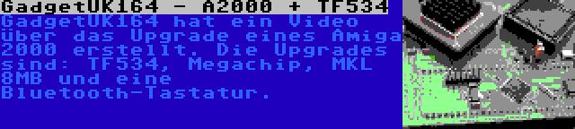 GadgetUK164 - A2000 + TF534 | GadgetUK164 hat ein Video über das Upgrade eines Amiga 2000 erstellt. Die Upgrades sind: TF534, Megachip, MKL 8MB und eine Bluetooth-Tastatur.