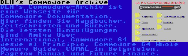 DLH's Commodore Archive | DLH's Commodore-Archiv ist eine Webseite für Commodore-Dokumentation. Hier finden Sie Handbücher, Zeitschriften und Bücher. Die letzten Hinzufügungen sind: Amiga User International, Commodore 64 desde el Principio, Commodore 64 Whole Memory Guide, COMAL in Beispielen, Pagefox Manual und Future Finance.