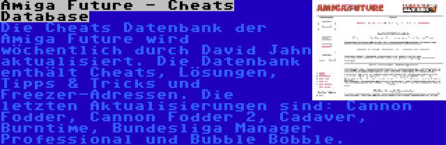 Amiga Future - Cheats Database | Die Cheats Datenbank der Amiga Future wird wöchentlich durch David Jahn aktualisiert. Die Datenbank enthält Cheats, Lösungen, Tipps & Tricks und Freezer-Adressen. Die letzten Aktualisierungen sind: Cannon Fodder, Cannon Fodder 2, Cadaver, Burntime, Bundesliga Manager Professional und Bubble Bobble.