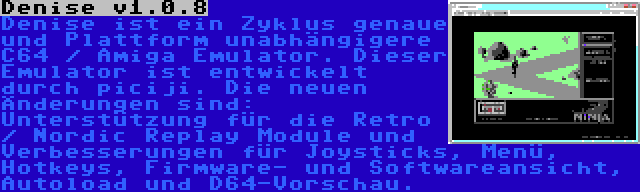 Denise v1.0.8 | Denise ist ein Zyklus genaue und Plattform unabhängigere C64 / Amiga Emulator. Dieser Emulator ist entwickelt durch piciji. Die neuen Änderungen sind: Unterstützung für die Retro / Nordic Replay Module und Verbesserungen für Joysticks, Menü, Hotkeys, Firmware- und Softwareansicht, Autoload und D64-Vorschau.