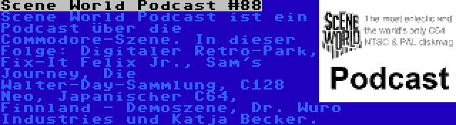 Scene World Podcast #88 | Scene World Podcast ist ein Podcast über die Commodore-Szene. In dieser Folge: Digitaler Retro-Park, Fix-It Felix Jr., Sam's Journey, Die Walter-Day-Sammlung, C128 Neo, Japanischer C64, Finnland - Demoszene, Dr. Wuro Industries und Katja Becker.