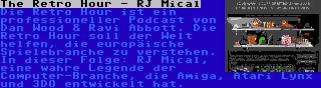 The Retro Hour - RJ Mical | Die Retro Hour ist ein professioneller Podcast von Dan Wood & Ravi Abbott. Die Retro Hour soll der Welt helfen, die europäische Spielebranche zu verstehen. In dieser Folge: RJ Mical, eine wahre Legende der Computer-Branche, die Amiga, Atari Lynx und 3DO entwickelt hat.