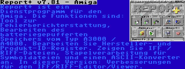 Report+ v7.81 - Amiga | Report+ ist ein Dienstprogramm für den Amiga. Die Funktionen sind: Tool zur Fehlerberichterstattung, Bearbeiten des batteriegepufferten Speichers vom Typ A3000 / A4000. Bearbeiten Sie Hersteller- und Produkt-ID-Register. Zeigen Sie IFF / RIFF-Dateien, Stapelverarbeitung für Symboldateien und einen ASCII-Konverter an. In dieser Version: Verbesserungen für den IFF/RIFF-Editor/Viewer.
