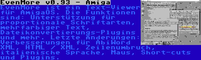 EvenMore v0.93 - Amiga | EvenMore ist ein Text-Viewer für AmigaOS. Die Funktionen sind: Unterstützung für proportionale Schriftarten, mehrfarbiger Text, Dateikonvertierungs-Plugins und mehr. Letzte Änderungen: Verbesserungen für AbiWord XML, HTML / XML, Zeilenumbruch, italienische Sprache, Maus, Short-cuts und Plugins.