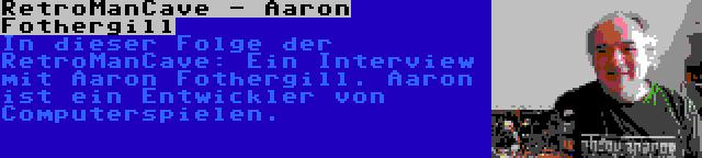 RetroManCave - Aaron Fothergill | In dieser Folge der RetroManCave: Ein Interview mit Aaron Fothergill. Aaron ist ein Entwickler von Computerspielen.