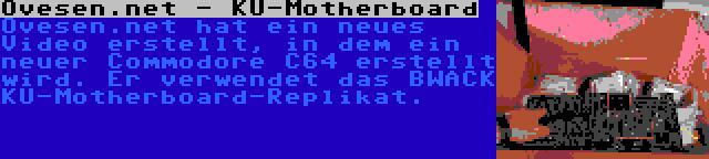 Ovesen.net - KU-Motherboard | Ovesen.net hat ein neues Video erstellt, in dem ein neuer Commodore C64 erstellt wird. Er verwendet das BWACK KU-Motherboard-Replikat.