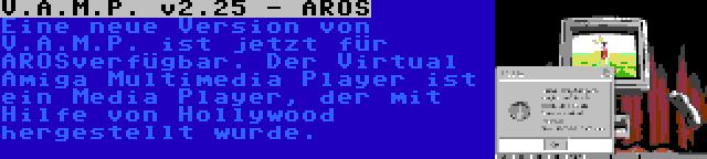 V.A.M.P. v2.25 - AROS | Eine neue Version von V.A.M.P. ist jetzt für AROSverfügbar. Der Virtual Amiga Multimedia Player ist ein Media Player, der mit Hilfe von Hollywood hergestellt wurde.