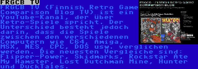 FRGCB TV | FRGCB TV (Finnish Retro Game Comparison Blog TV) ist ein YouTube-Kanal, der über Retro-Spiele spricht. Der Unterschied besteht jedoch darin, dass die Spiele zwischen den verschiedenen Computern wie C64, Amiga, MSX, NES, CPC, DOS usw. verglichen werden. Die neuesten Vergleiche sind: Flipper-Power, Skidmarks, Rockstar Ate My Hamster, Lost Dutchman Mine, Hunter und DuckTales.
