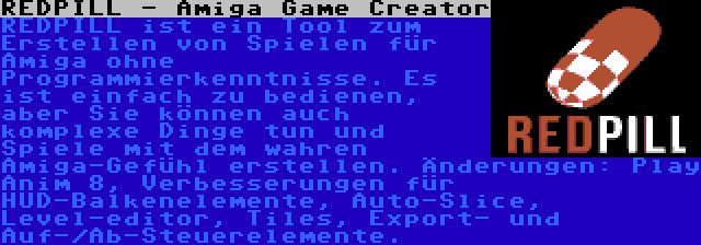 REDPILL - Amiga Game Creator | REDPILL ist ein Tool zum Erstellen von Spielen für Amiga ohne Programmierkenntnisse. Es ist einfach zu bedienen, aber Sie können auch komplexe Dinge tun und Spiele mit dem wahren Amiga-Gefühl erstellen. Änderungen: Play Anim 8, Verbesserungen für HUD-Balkenelemente, Auto-Slice, Level-editor, Tiles, Export- und Auf-/Ab-Steuerelemente.