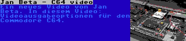 Jan Beta - C64 video | Ein neues Video von Jan Beta. In diesem Video: Videoausgabeoptionen für den Commodore C64.