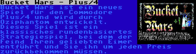 Bucket Wars - Plus/4 | Bucket Wars ist ein neues Spiel für den Commodore Plus/4 und wird durch Oziphantom entwickelt. Dieses Spiel ist ein klassisches rundenbasiertes Strategiespiel, bei dem der Feind Ihren geliebten Eimer entführt und Sie ihn um jeden Preis zurückbekommen müssen.