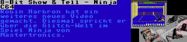 8-Bit Show & Tell - Ninja C64 | Robin Harbron hat ein weiteres neues Video gemacht. Diesmal spricht er über die Glitch-Welt im Spiel Ninja von Mastertronics.