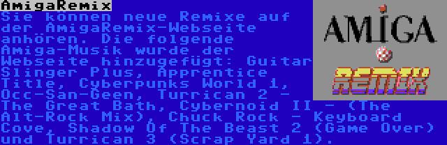 AmigaRemix | Sie können neue Remixe auf der AmigaRemix-Webseite anhören. Die folgende Amiga-Musik wurde der Webseite hinzugefügt: Guitar Slinger Plus, Apprentice Title, Cyberpunks World 1, Occ-San-Geen, Turrican 2 - The Great Bath, Cybernoid II - (The Alt-Rock Mix), Chuck Rock - Keyboard Cove, Shadow Of The Beast 2 (Game Over) und Turrican 3 (Scrap Yard 1).