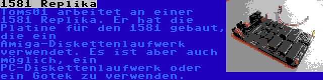 1581 Replika | Toms01 arbeitet an einer 1581 Replika. Er hat die Platine für den 1581 gebaut, die ein Amiga-Diskettenlaufwerk verwendet. Es ist aber auch möglich, ein PC-Diskettenlaufwerk oder ein Gotek zu verwenden.
