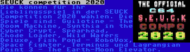 SEUCK competition 2020 | Sie können für Ihr Lieblingsspiel in der SEUCK Competition 2020 wählen. Die Spiele sind: Guilotine - The Doom Machine, Synthia in the Cyber Crypt, Spearhead, Chode Loader, Wild Wafers Deluxe, Fish Pond - RoboVox, Space Fighter, Terminus und Lagrangian Point 3 - The Earth-Moon Elevator.