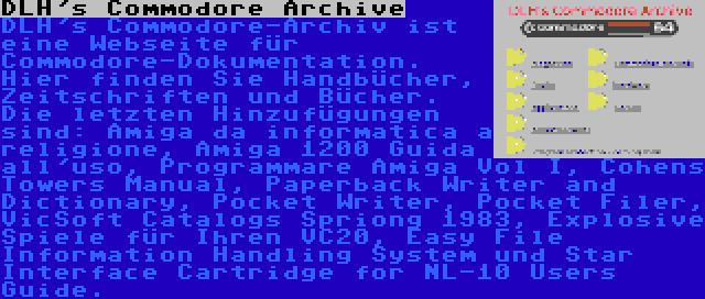 DLH's Commodore Archive | DLH's Commodore-Archiv ist eine Webseite für Commodore-Dokumentation. Hier finden Sie Handbücher, Zeitschriften und Bücher. Die letzten Hinzufügungen sind: Amiga da informatica a religione, Amiga 1200 Guida all'uso, Programmare Amiga Vol I, Cohens Towers Manual, Paperback Writer and Dictionary, Pocket Writer, Pocket Filer, VicSoft Catalogs Spriong 1983, Explosive Spiele für Ihren VC20, Easy File Information Handling System und Star Interface Cartridge for NL-10 Users Guide.