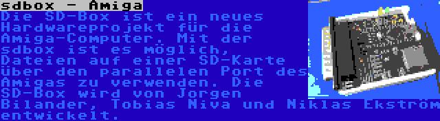 sdbox - Amiga | Die SD-Box ist ein neues Hardwareprojekt für die Amiga-Computer. Mit der sdbox ist es möglich, Dateien auf einer SD-Karte über den parallelen Port des Amigas zu verwenden. Die SD-Box wird von Jorgen Bilander, Tobias Niva und Niklas Ekström entwickelt.