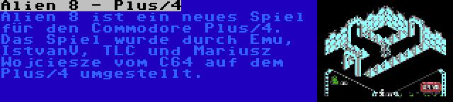 Alien 8 - Plus/4 | Alien 8 ist ein neues Spiel für den Commodore Plus/4. Das Spiel wurde durch Emu, IstvanV, TLC und Mariusz Wojciesze vom C64 auf dem Plus/4 umgestellt.