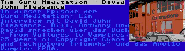 The Guru Meditation - David John Pleasance | In dieser Episode der Guru-Meditation: Ein Interview mit David John Pleasance. Bill, Anthony und David sprechen über das Buch  From Vultures to Vampires: 25 years of Copyright Chaos and Technology Triumphs und das Apollo Vampire FPGA.