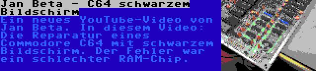 Jan Beta - C64 schwarzem Bildschirm | Ein neues YouTube-Video von Jan Beta. In diesem Video: Die Reparatur eines Commodore C64 mit schwarzem Bildschirm. Der Fehler war ein schlechter RAM-Chip.