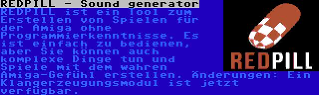 REDPILL - Sound generator | REDPILL ist ein Tool zum Erstellen von Spielen für der Amiga ohne Programmierkenntnisse. Es ist einfach zu bedienen, aber Sie können auch komplexe Dinge tun und Spiele mit dem wahren Amiga-Gefühl erstellen. Änderungen: Ein Klangerzeugungsmodul ist jetzt verfügbar.