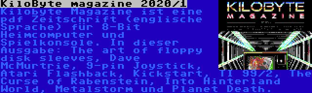KiloByte magazine 2020/1 | Kilobyte Magazine ist eine pdf Zeitschrift (englische Sprache) für 8-Bit Heimcomputer und Spielkonsole. In dieser Ausgabe: The art of floppy disk sleeves, Dave McMurtrie, 9-pin Joystick, Atari Flashback, Kickstart, TI 99/2, The Curse of Rabenstein, Into Hinterland World, Metalstorm und Planet Death.