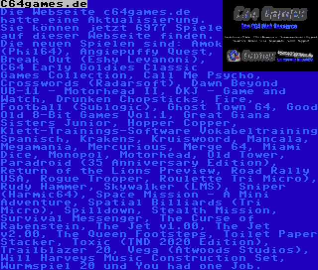C64games.de | Die Webseite c64games.de hatte eine Aktualisierung. Sie können jetzt 6977 Spiele auf dieser Webseite finden. Die neuen Spielen sind: Amok (Phil64), Angiepuffy Quest, Break Out (Eshy Levanoni), C64 Early Goldies Classic Games Collection, Call Me Psycho, Crosswords (Radarsoft), Dawn Beyond UB-11 - Motorhead II, DKJ - Game and Watch, Drunken Chopsticks, Fire, Football (Sublogic), Ghost Town 64, Good Old 8-Bit Games Vol.1, Great Giana Sisters Junior, Hopper Copper, Klett-Trainings-Software Vokabeltraining Spanisch, Krakens, Kruiswoord, Mancala, Megamania, Mercurious, Merge 64, Miami Dice, Monopol, Motorhead, Old Tower, Paradroid (35 Anniversary Edition), Return of the Lions Preview, Road Rally USA, Rogue Trooper, Roulette Tri Micro), Rudy Hammer, Skywalker (LMS), Sniper (Harmic64), Space Mission - A Mini Adventure, Spatial Billiards (Tri Micro), Spilldown, Stealth Mission, Survival Messenger, The Curse of Rabenstein, The Jet v1.00, The Jet v2.00, The Queen Footsteps, Toilet Paper Stacker, Toxic (TND 2020 Edition), Trailblazer 20, Vega (Atwoods Studios), Will Harveys Music Construction Set, Wurmspiel 20 und You had one Job.
