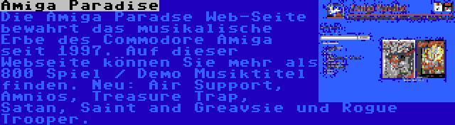 Amiga Paradise | Die Amiga Paradse Web-Seite bewahrt das musikalische Erbe des Commodore Amiga seit 1997. Auf dieser Webseite können Sie mehr als 800 Spiel / Demo Musiktitel finden. Neu: Air Support, Amnios, Treasure Trap, Satan, Saint and Greavsie und Rogue Trooper.