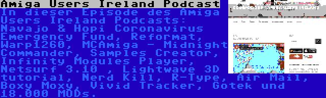 Amiga Users Ireland Podcast | In dieser Episode des Amiga Users Ireland Podcasts: Navajo & Hopi Coronavirus Emergency Fund, Reformat, Warp1260, MCAmiga - Midnight Commander, Samples Creator, Infinity Modules Player, Netsurf 3.10 , Lightwave 3D tutorial, Nerd Kill, R-Type, Air Mail, Boxy Moxy, Vivid Tracker, Gotek und 18.000 MODs.