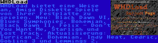 WHDLoad | WHDLoad bietet eine Weise an, Amiga Diskette Spiele von Ihrer Festplatte zu spielen. Neu: Black Dawn VI, Blues Symphonies, Bohemian, Black Dawn II, Felix - Don't You Want Me, Starligh und Lost Track. Aktualisierung: Turrican 2, Bohemian, Indy Heat, Cedric, Goblins 3 und Lemmings 2.