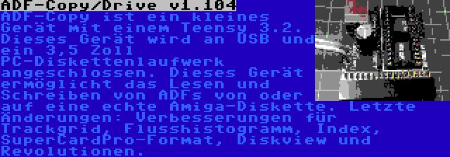 ADF-Copy/Drive v1.104 | ADF-Copy ist ein kleines Gerät mit einem Teensy 3.2. Dieses Gerät wird an USB und ein 3,5 Zoll PC-Diskettenlaufwerk angeschlossen. Dieses Gerät ermöglicht das Lesen und Schreiben von ADFs von oder auf eine echte Amiga-Diskette. Letzte Änderungen: Verbesserungen für Trackgrid, Flusshistogramm, Index, SuperCardPro-Format, Diskview und Revolutionen.