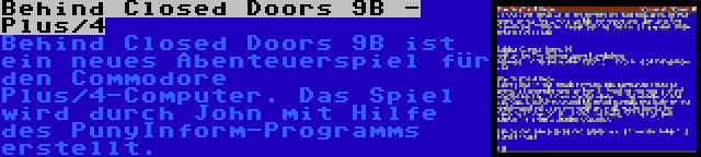 Behind Closed Doors 9B - Plus/4 | Behind Closed Doors 9B ist ein neues Abenteuerspiel für den Commodore Plus/4-Computer. Das Spiel wird durch John mit Hilfe des PunyInform-Programms erstellt.